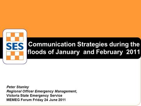 Communication Strategies during the floods of January and February 2011 Peter Stanley Regional Officer Emergency Management, Victoria State Emergency Service.