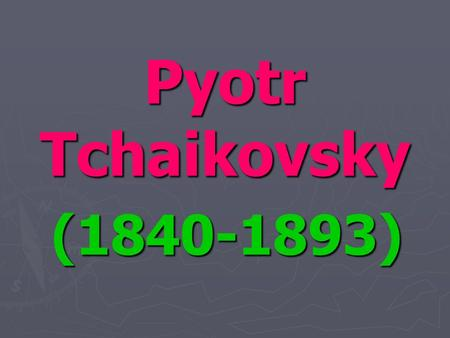 Pyotr Tchaikovsky (1840-1893). ► Tchaikovsky is one of the most famous Russian composers. His name is known all over the world. He was born May 7, 1840.
