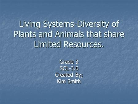 Living Systems-Diversity of Plants and Animals that share Limited Resources. Grade 3 SOL-3.6 Created By; Kim Smith.