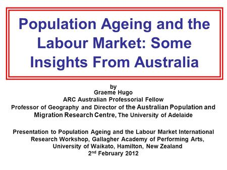 Population Ageing and the Labour Market: Some Insights From Australia by Graeme Hugo ARC Australian Professorial Fellow Professor of Geography and Director.
