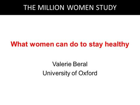 What women can do to stay healthy Valerie Beral University of Oxford THE MILLION WOMEN STUDY.