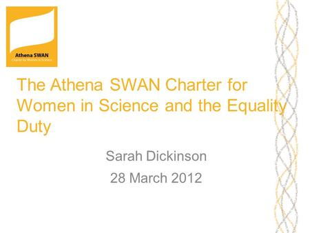 The Athena SWAN Charter for Women in Science and the Equality Duty Sarah Dickinson 28 March 2012.