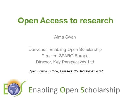 Enabling Open Scholarship Open Access to research Alma Swan Convenor, Enabling Open Scholarship Director, SPARC Europe Director, Key Perspectives Ltd.