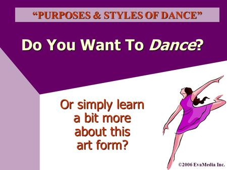 "Do You Want To Dance? ""PURPOSES & STYLES OF DANCE"" ©2006 EvaMedia Inc. Or simply learn a bit more about this art form?"