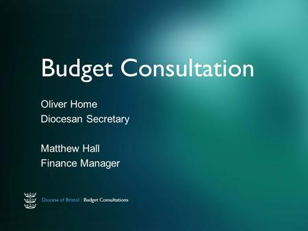 Diocese of Bristol | Budget Consultations Budget Consultation Oliver Home Diocesan Secretary Matthew Hall Finance Manager.
