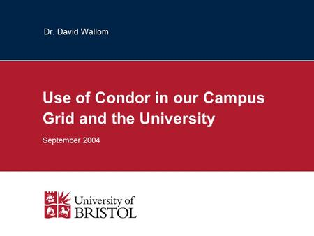 Dr. David Wallom Use of Condor in our Campus Grid and the University September 2004.