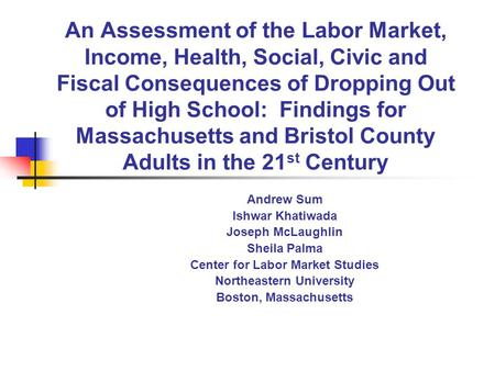 An Assessment of the Labor Market, Income, Health, Social, Civic and Fiscal Consequences of Dropping Out of High School: Findings for Massachusetts and.