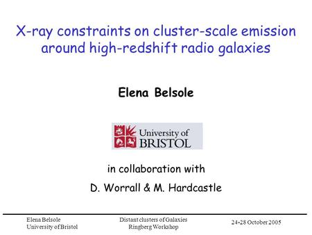 24-28 October 2005 Elena Belsole University of Bristol Distant clusters of Galaxies Ringberg Workshop X-ray constraints on cluster-scale emission around.