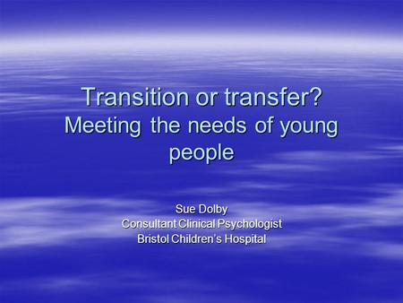 Transition or transfer? Meeting the needs of young people Sue Dolby Consultant Clinical Psychologist Bristol Children's Hospital.