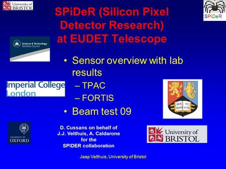 Jaap Velthuis, University of Bristol SPiDeR SPiDeR (Silicon Pixel Detector Research) at EUDET Telescope Sensor overview with lab results –TPAC –FORTIS.