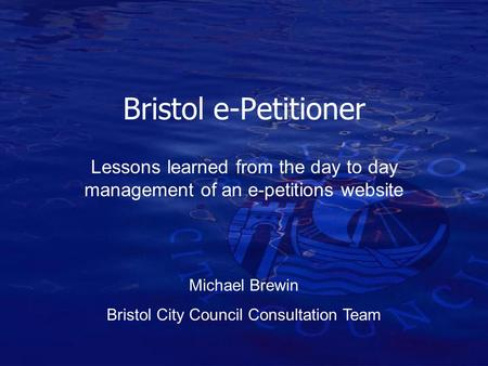 Bristol e-Petitioner Lessons learned from the day to day management of an e-petitions website Michael Brewin Bristol City Council Consultation Team.