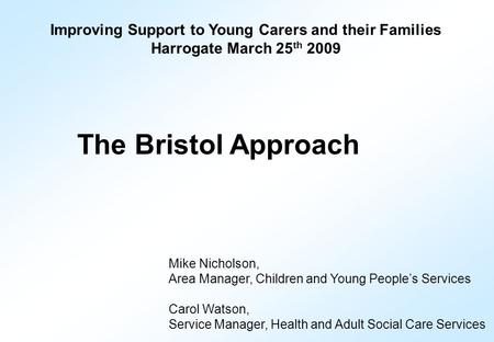 Improving Support to Young Carers and their Families Harrogate March 25 th 2009 The Bristol Approach Mike Nicholson, Area Manager, Children and Young People's.