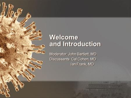 Welcome and Introduction Moderator: John Bartlett, MD Discussants: Cal Cohen, MD Ian Frank, MD Moderator: John Bartlett, MD Discussants: Cal Cohen, MD.
