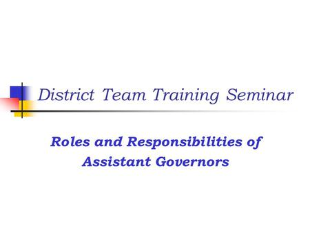 District Team Training Seminar Roles and Responsibilities of Assistant Governors.