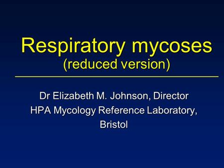 Respiratory mycoses (reduced version) Dr Elizabeth M. Johnson, Director HPA Mycology Reference Laboratory, Bristol.