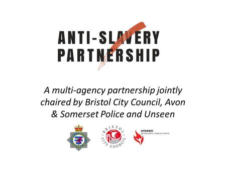 A multi-agency partnership jointly chaired by Bristol City Council, Avon & Somerset Police and Unseen.
