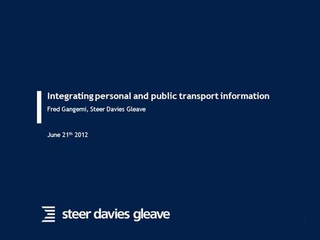 1 Integrating personal and public transport information Fred Gangemi, Steer Davies Gleave June 21 th 2012.
