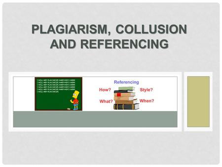 PLAGIARISM, COLLUSION AND REFERENCING. IN ACADEMIC WRITING YOU NEED  to show that you have researched your subject  to acknowledge the sources you have.