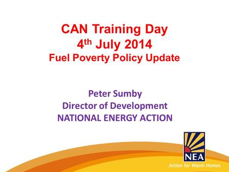 CAN Training Day 4 th July 2014 Fuel Poverty Policy Update Peter Sumby Director of Development NATIONAL ENERGY ACTION.