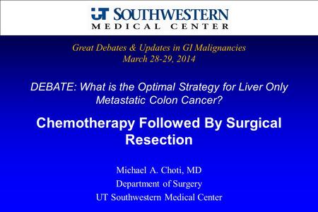 DEBATE: What is the Optimal Strategy for Liver Only Metastatic Colon Cancer? Michael A. Choti, MD Department of Surgery UT Southwestern Medical Center.