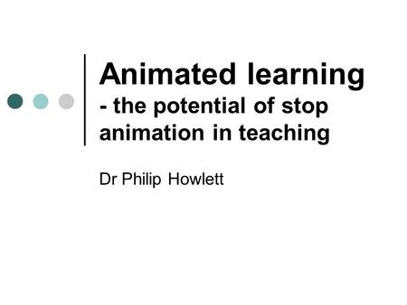 <strong>Animated</strong> learning - the potential of stop <strong>animation</strong> in teaching Dr Philip Howlett.