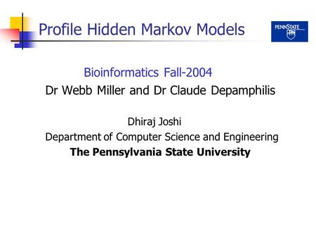 Profile Hidden Markov Models Bioinformatics Fall-2004 Dr Webb Miller and Dr Claude Depamphilis Dhiraj Joshi Department of Computer Science and Engineering.