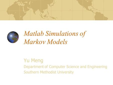 Matlab Simulations of Markov Models Yu Meng Department of Computer Science and Engineering Southern Methodist University.