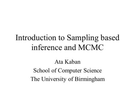 Introduction to Sampling based inference and MCMC Ata Kaban School of Computer Science The University of Birmingham.