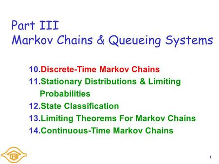 1 Part III Markov Chains & Queueing Systems 10.Discrete-Time Markov Chains 11.Stationary Distributions & Limiting Probabilities 12.State Classification.