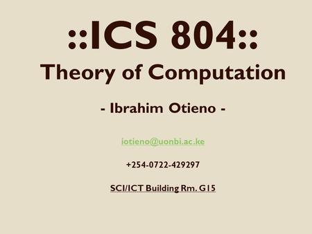 ::ICS 804:: Theory of Computation - Ibrahim Otieno - +254-0722-429297 SCI/ICT Building Rm. G15.