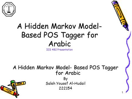 1 A Hidden Markov Model- Based POS Tagger for Arabic ICS 482 Presentation A Hidden Markov Model- Based POS Tagger for Arabic By Saleh Yousef Al-Hudail.