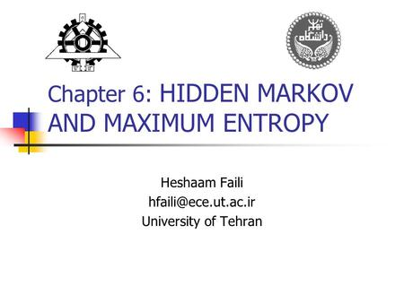 Chapter 6: HIDDEN MARKOV AND MAXIMUM ENTROPY Heshaam Faili University of Tehran.