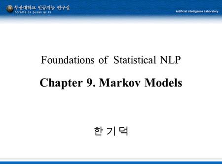 Foundations of Statistical NLP Chapter 9. Markov Models 한 기 덕한 기 덕.