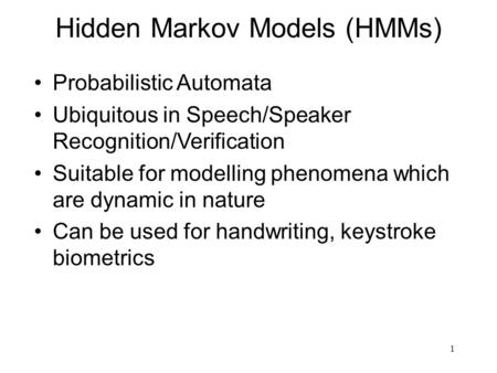 1 Hidden Markov Models (HMMs) Probabilistic Automata Ubiquitous in Speech/Speaker Recognition/Verification Suitable for modelling phenomena which are dynamic.