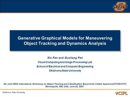 Oklahoma State University Generative Graphical Models for Maneuvering Object Tracking and Dynamics Analysis Xin Fan and Guoliang Fan Visual Computing and.