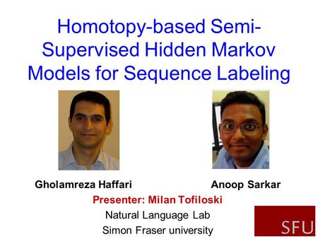 1 Gholamreza Haffari Anoop Sarkar Presenter: Milan Tofiloski Natural Language Lab Simon Fraser university Homotopy-based Semi- Supervised Hidden Markov.