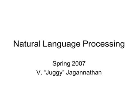 "Natural Language Processing Spring 2007 V. ""Juggy"" Jagannathan."