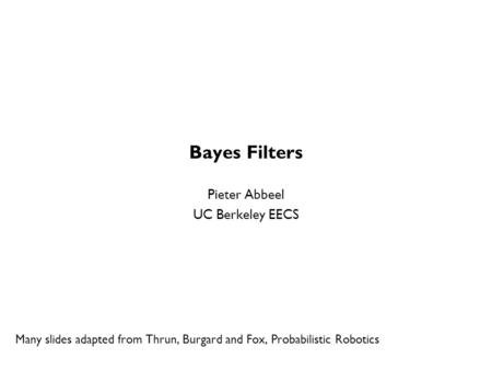 Bayes Filters Pieter Abbeel UC Berkeley EECS Many slides adapted from Thrun, Burgard and Fox, Probabilistic Robotics TexPoint fonts used in EMF. Read the.