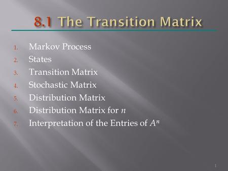 1. Markov Process 2. States 3. Transition Matrix 4. Stochastic Matrix 5. Distribution Matrix 6. Distribution Matrix for n 7. Interpretation of the Entries.