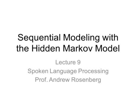 Sequential Modeling with the Hidden Markov Model Lecture 9 Spoken Language Processing Prof. Andrew Rosenberg.