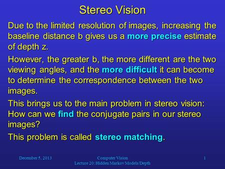 December 5, 2013Computer Vision Lecture 20: Hidden Markov Models/Depth 1 Stereo Vision Due to the limited resolution of images, increasing the baseline.
