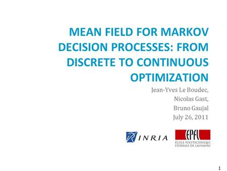 MEAN FIELD FOR MARKOV DECISION PROCESSES: FROM DISCRETE TO CONTINUOUS OPTIMIZATION Jean-Yves Le Boudec, Nicolas Gast, Bruno Gaujal July 26, 2011 1.