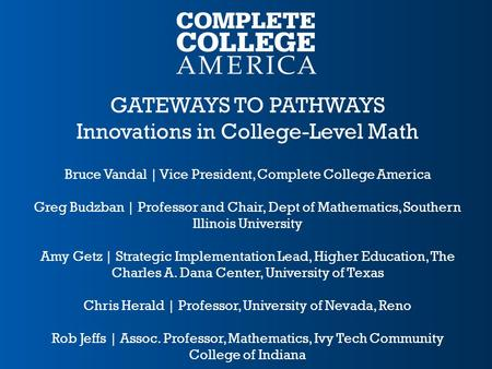 GATEWAYS TO PATHWAYS Innovations in College-Level Math Bruce Vandal | Vice President, Complete College America Greg Budzban | Professor and Chair, Dept.