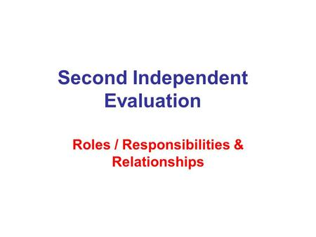 Second Independent Evaluation Roles / Responsibilities & Relationships.