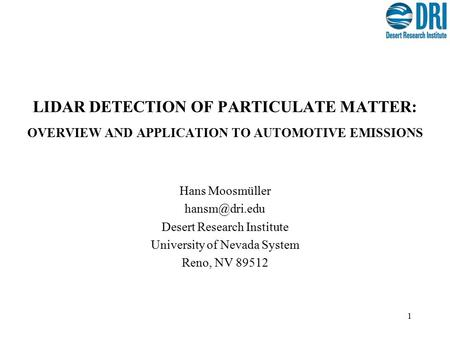 1 LIDAR DETECTION OF PARTICULATE MATTER: OVERVIEW AND APPLICATION TO AUTOMOTIVE EMISSIONS Hans Moosmüller Desert Research Institute University.