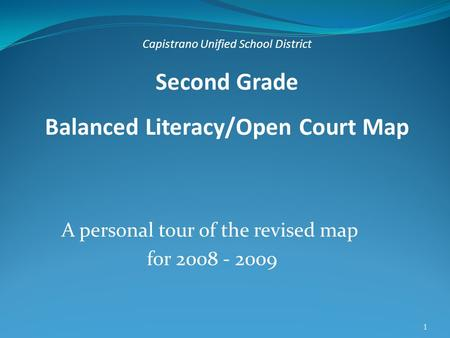 1 A personal tour of the revised map for 2008 - 2009 Capistrano Unified School District Second Grade Balanced Literacy/Open Court Map.