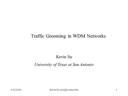 9/22/2003Kevin Su Traffic Grooming in WDM Networks Kevin Su University of Texas at San Antonio.