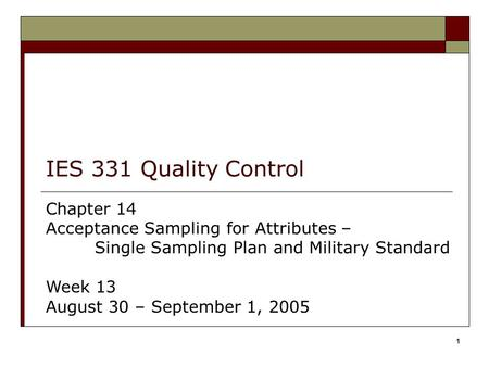 1 IES 331 Quality Control Chapter 14 Acceptance Sampling for Attributes – Single Sampling Plan and Military Standard Week 13 August 30 – September 1, 2005.
