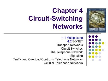 Chapter 4 Circuit-Switching Networks 4.1 Multiplexing 4.2 SONET Transport Networks Circuit Switches The Telephone Network Signaling Traffic and Overload.