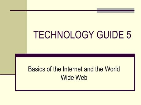 TECHNOLOGY GUIDE 5 Basics of the Internet and the World Wide Web.